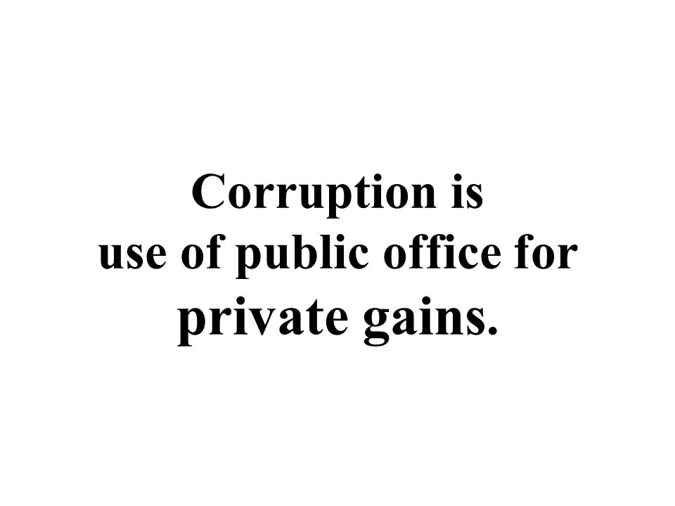 Corruption is use of public office for private gains.