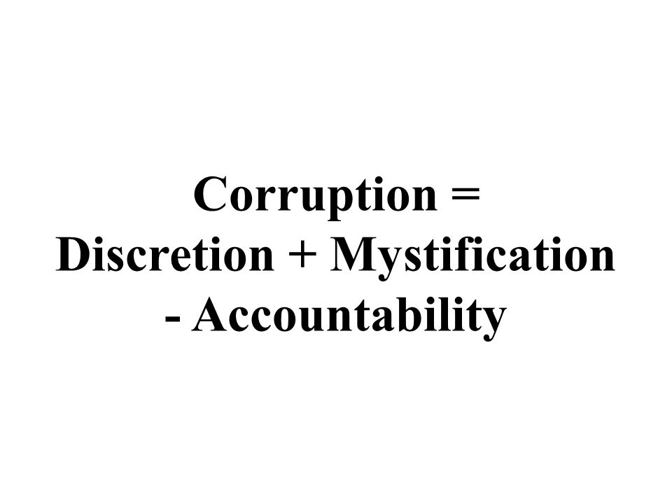 Corruption = Discretion + Mystification - Accountability