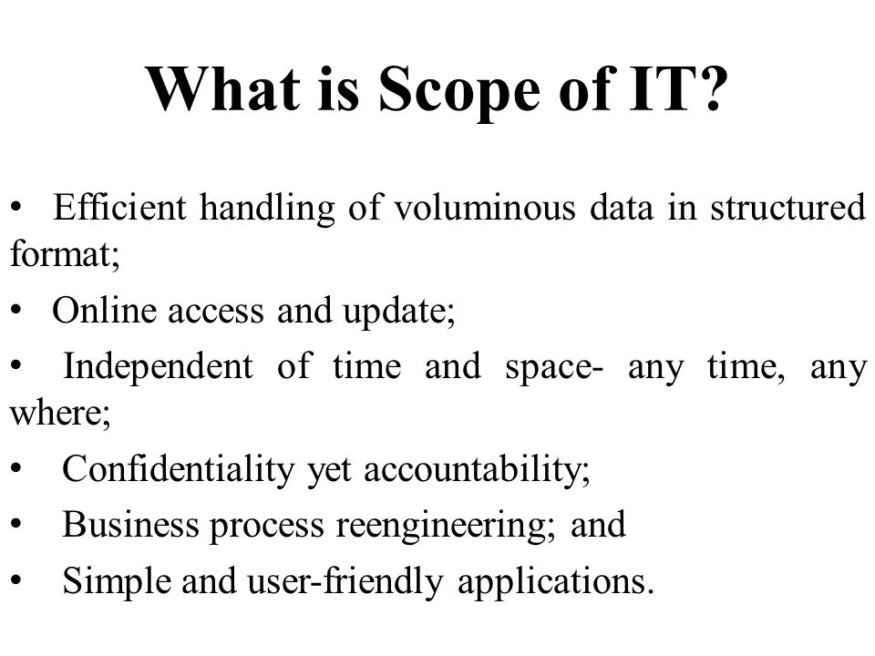 What is Scope of IT Efficient handling of voluminous data in structured format; Online access and update;