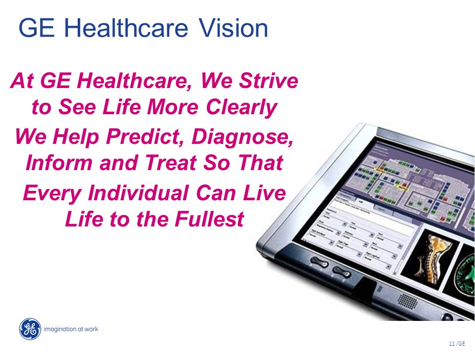GE Healthcare Vision At GE Healthcare, We Strive to See Life More Clearly. We Help Predict, Diagnose, Inform and Treat So That.