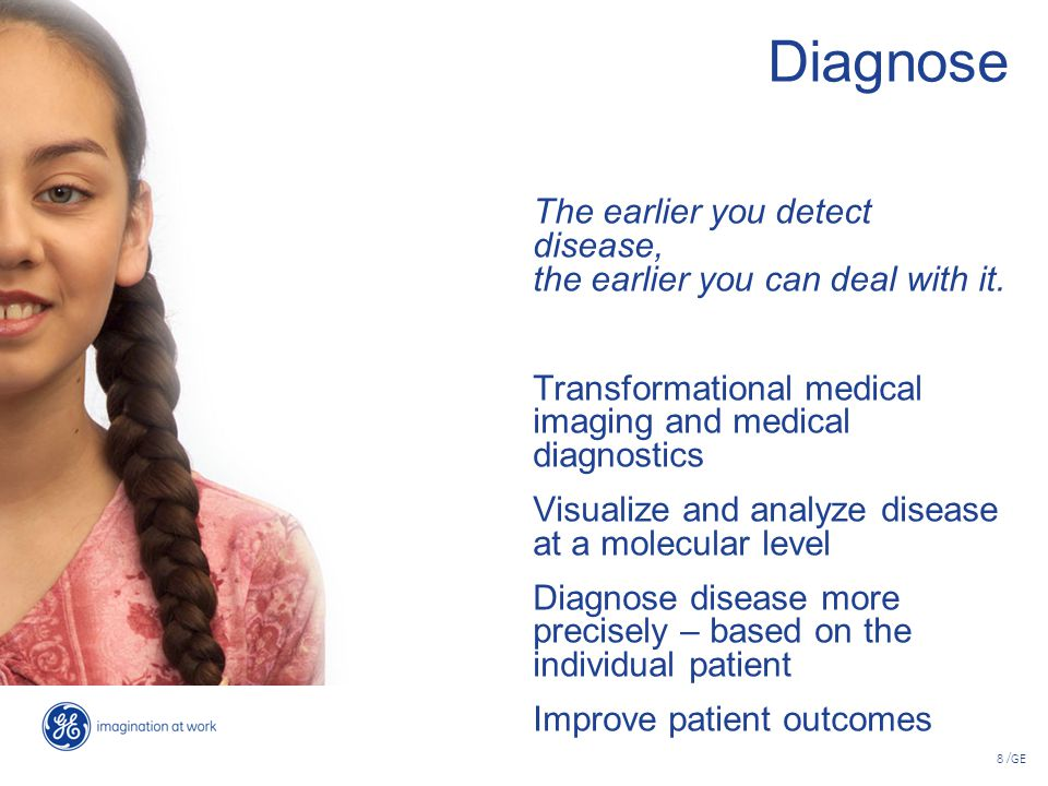 Diagnose The earlier you detect disease, the earlier you can deal with it. Transformational medical imaging and medical diagnostics.
