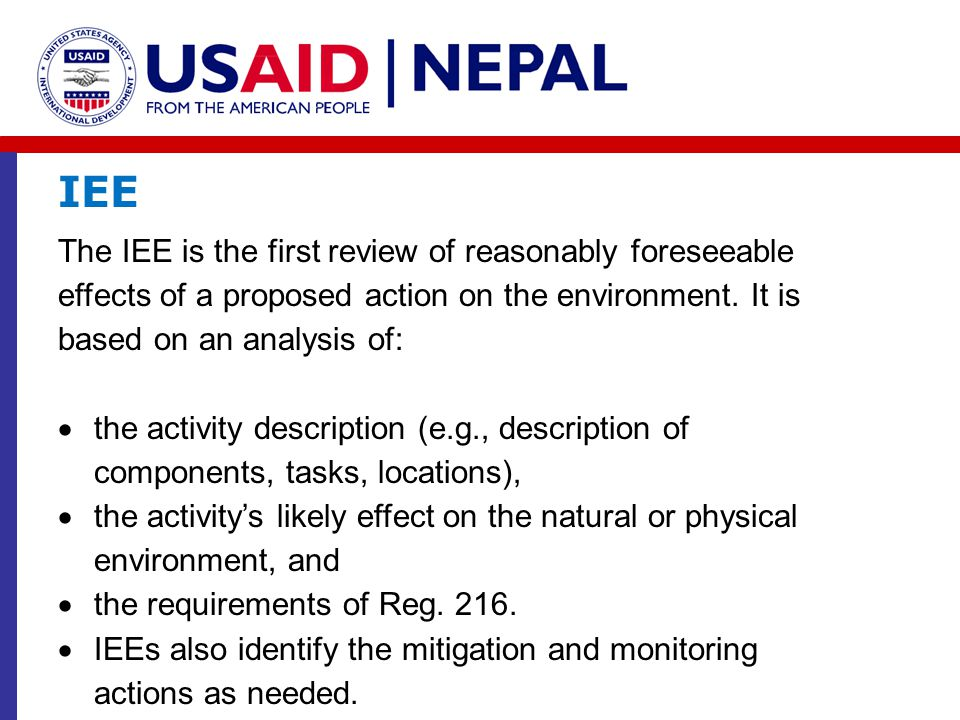 IEE The IEE is the first review of reasonably foreseeable effects of a proposed action on the environment. It is based on an analysis of: