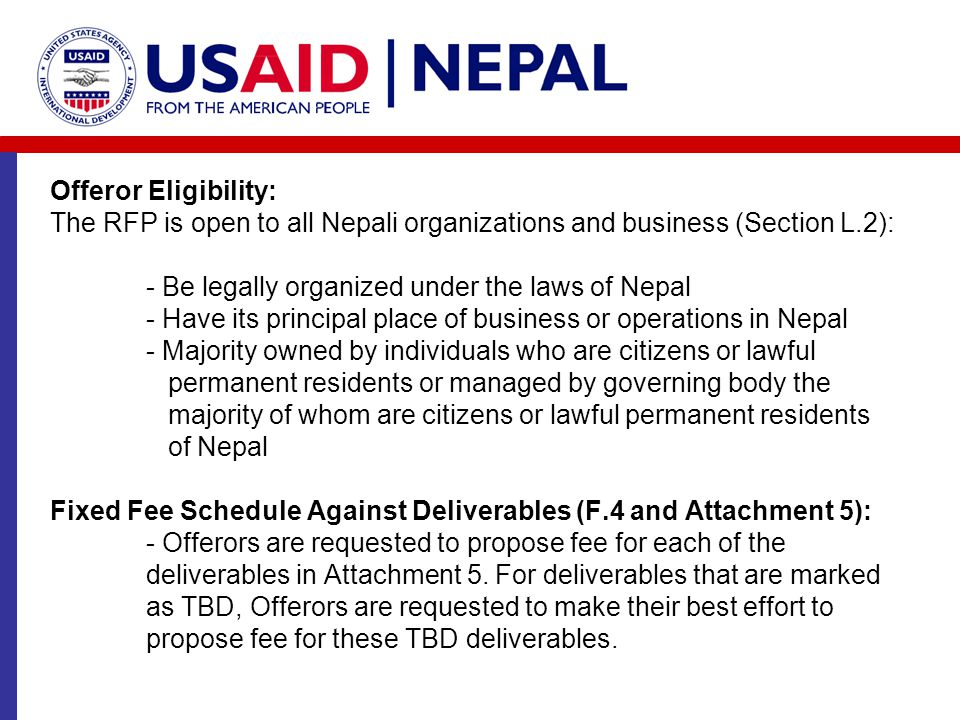 Offeror Eligibility: The RFP is open to all Nepali organizations and business (Section L.2): - Be legally organized under the laws of Nepal - Have its principal place of business or operations in Nepal - Majority owned by individuals who are citizens or lawful permanent residents or managed by governing body the majority of whom are citizens or lawful permanent residents of Nepal Fixed Fee Schedule Against Deliverables (F.4 and Attachment 5): - Offerors are requested to propose fee for each of the deliverables in Attachment 5.