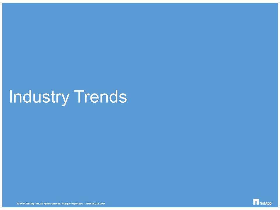 Industry Trends © 2014 NetApp, Inc. All rights reserved. NetApp Proprietary – Limited Use Only