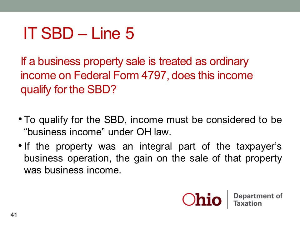 IT SBD – Line 5 If a business property sale is treated as ordinary income on Federal Form 4797, does this income qualify for the SBD