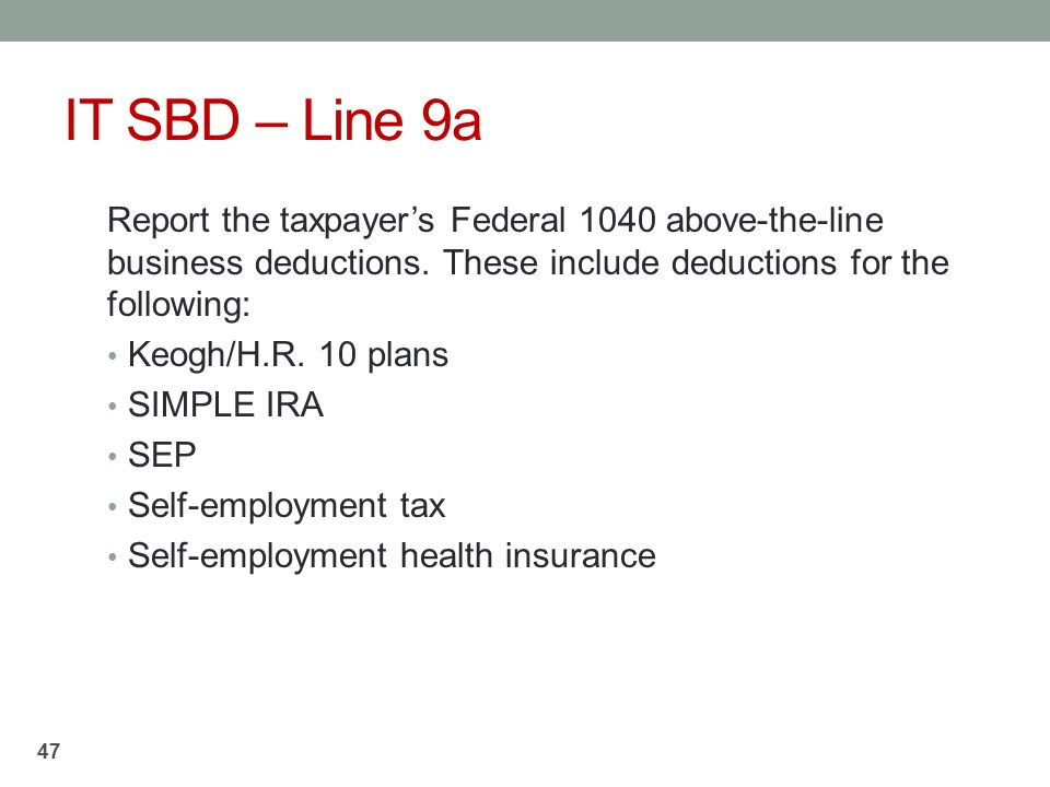 IT SBD – Line 9a Report the taxpayer's Federal 1040 above-the-line business deductions. These include deductions for the following:
