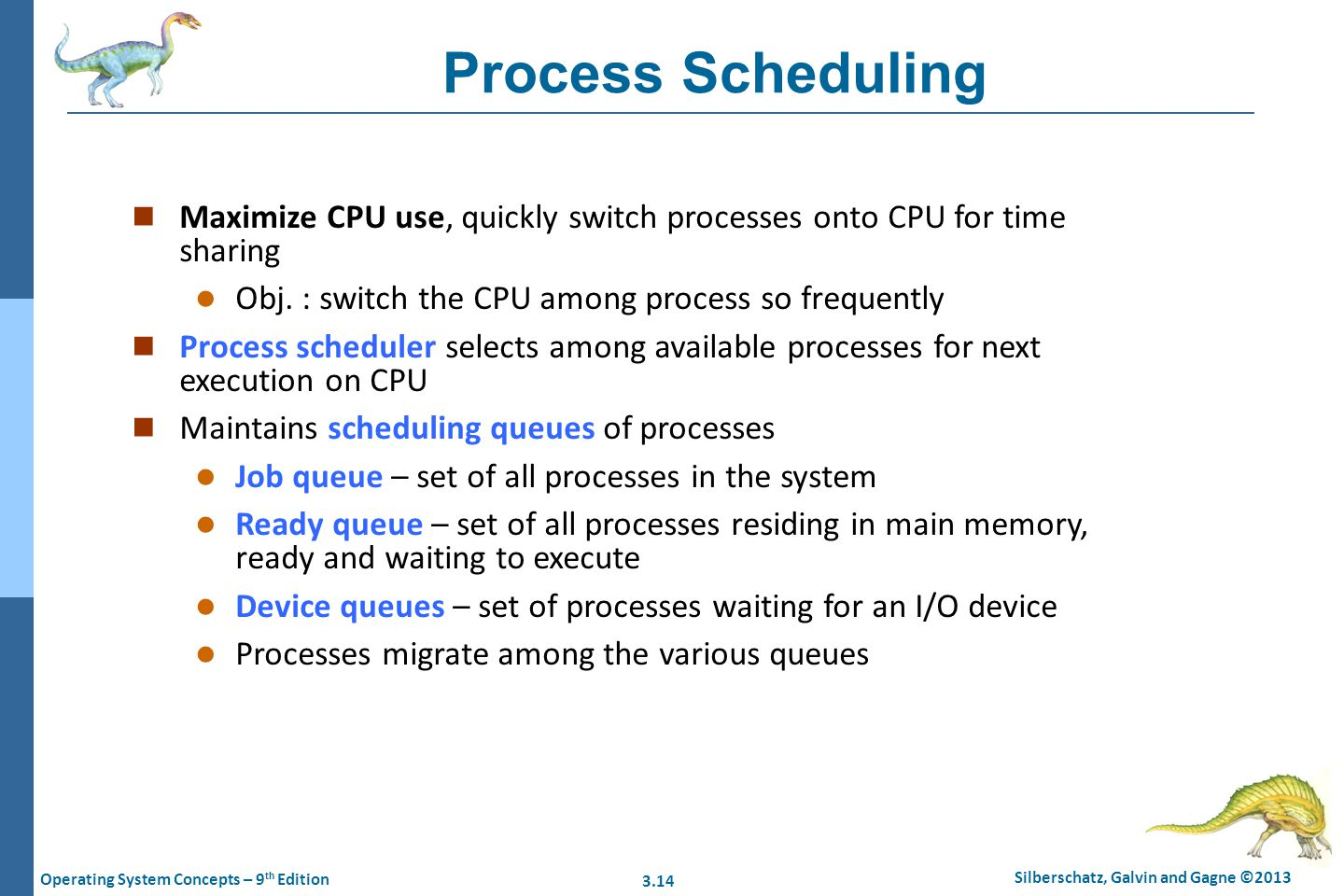 Process Scheduling Maximize CPU use, quickly switch processes onto CPU for time sharing. Obj. : switch the CPU among process so frequently.