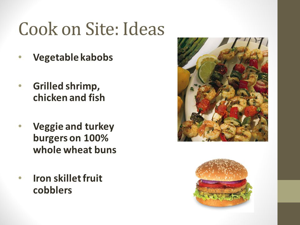 Cook on Site: Ideas Vegetable kabobs Grilled shrimp, chicken and fish