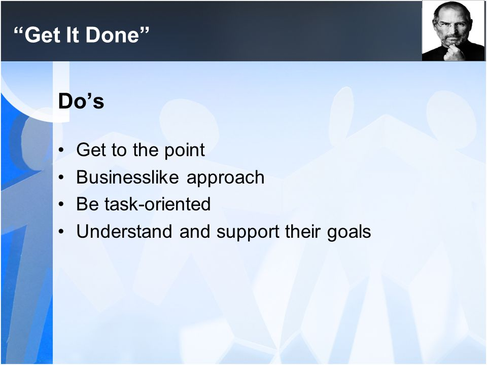 Get It Done Do's Get to the point Businesslike approach