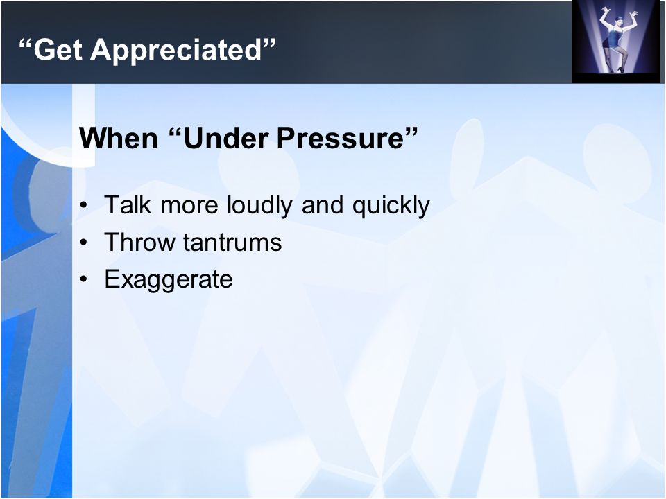 Get Appreciated When Under Pressure Talk more loudly and quickly