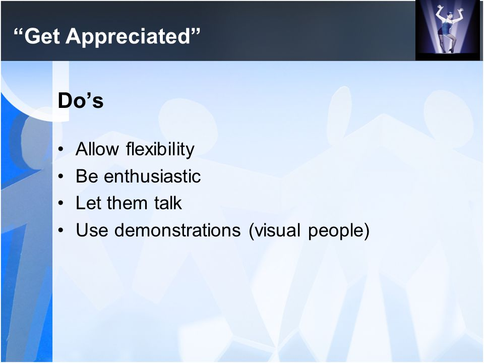 Get Appreciated Do's Allow flexibility Be enthusiastic Let them talk