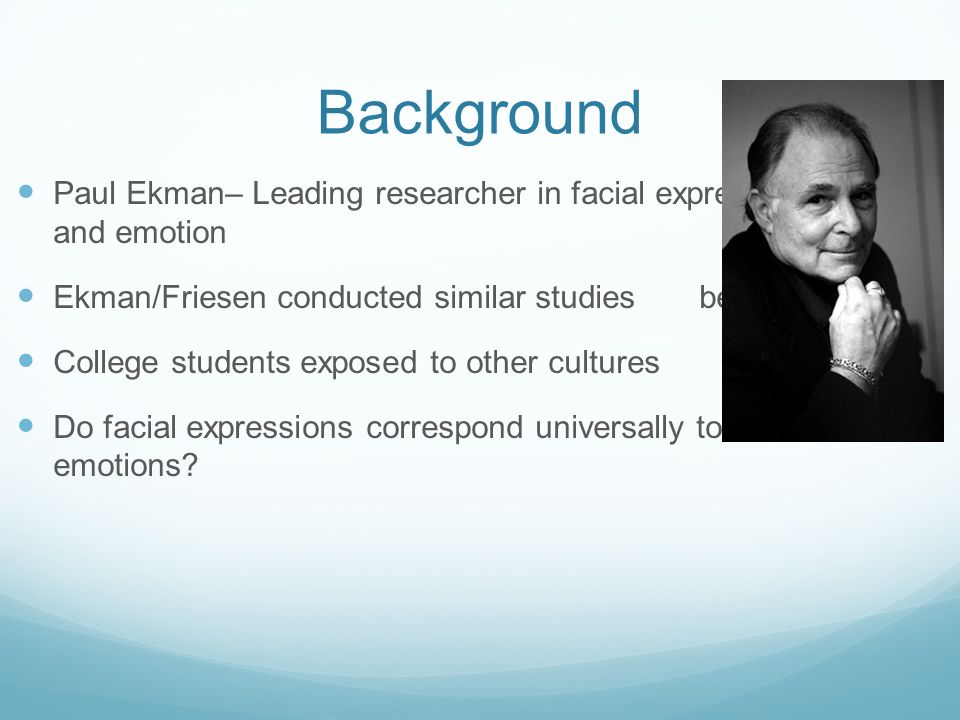 Background Paul Ekman– Leading researcher in facial expression and emotion. Ekman/Friesen conducted similar studies before.