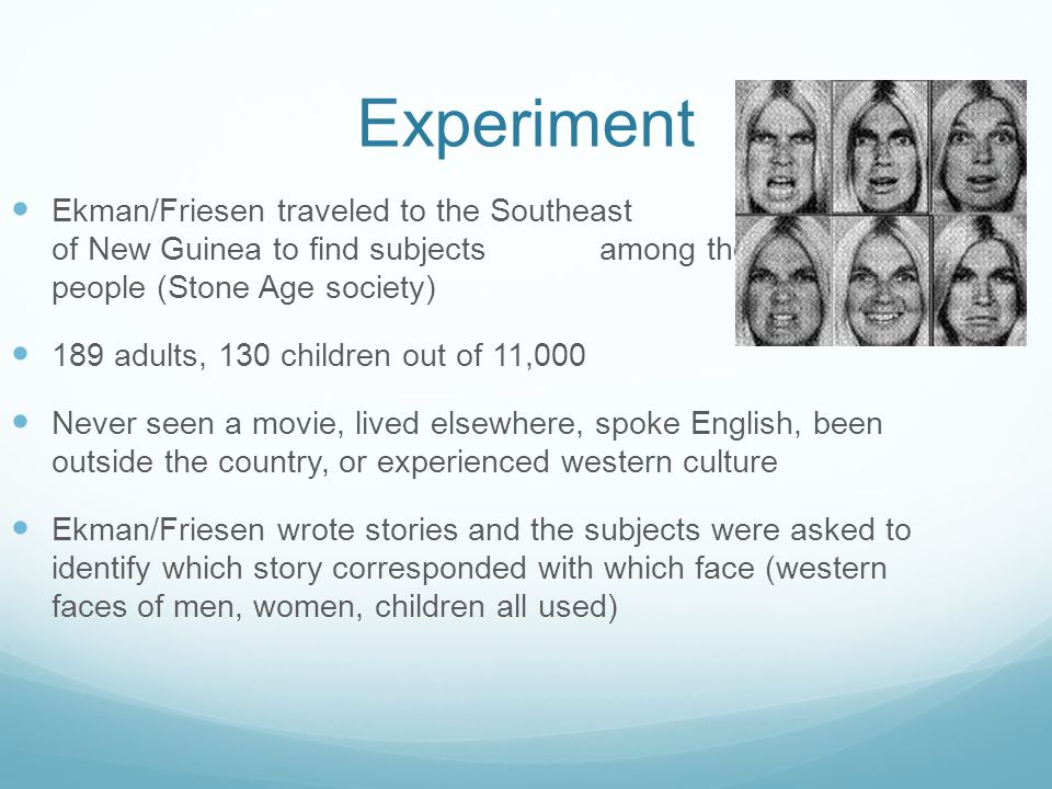 Experiment Ekman/Friesen traveled to the Southeast Highlands of New Guinea to find subjects among the Fore people (Stone Age society)