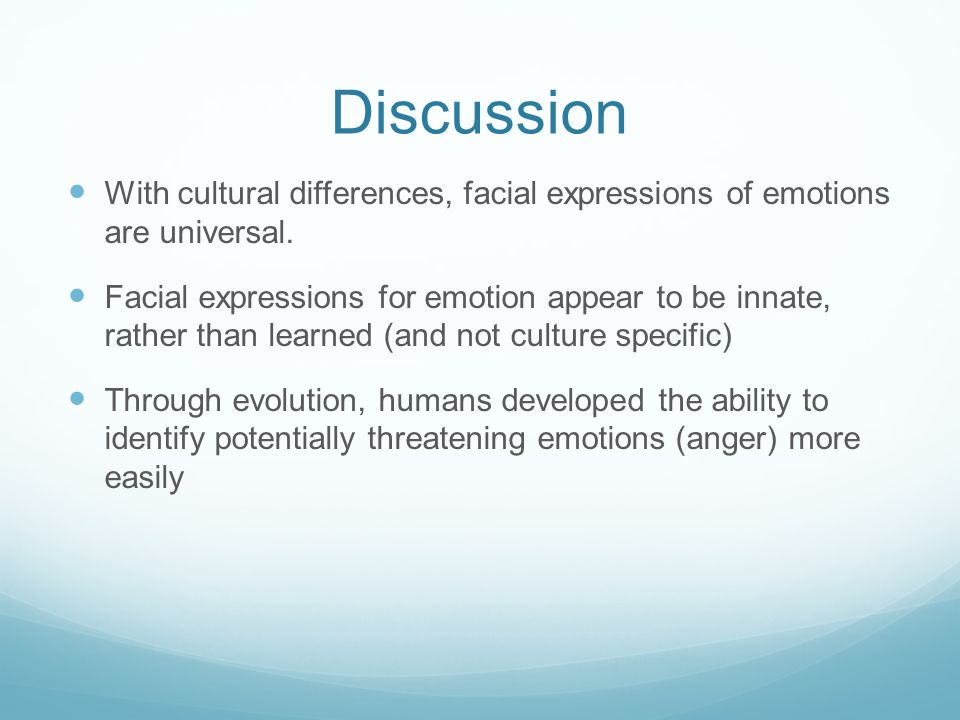 Discussion With cultural differences, facial expressions of emotions are universal.