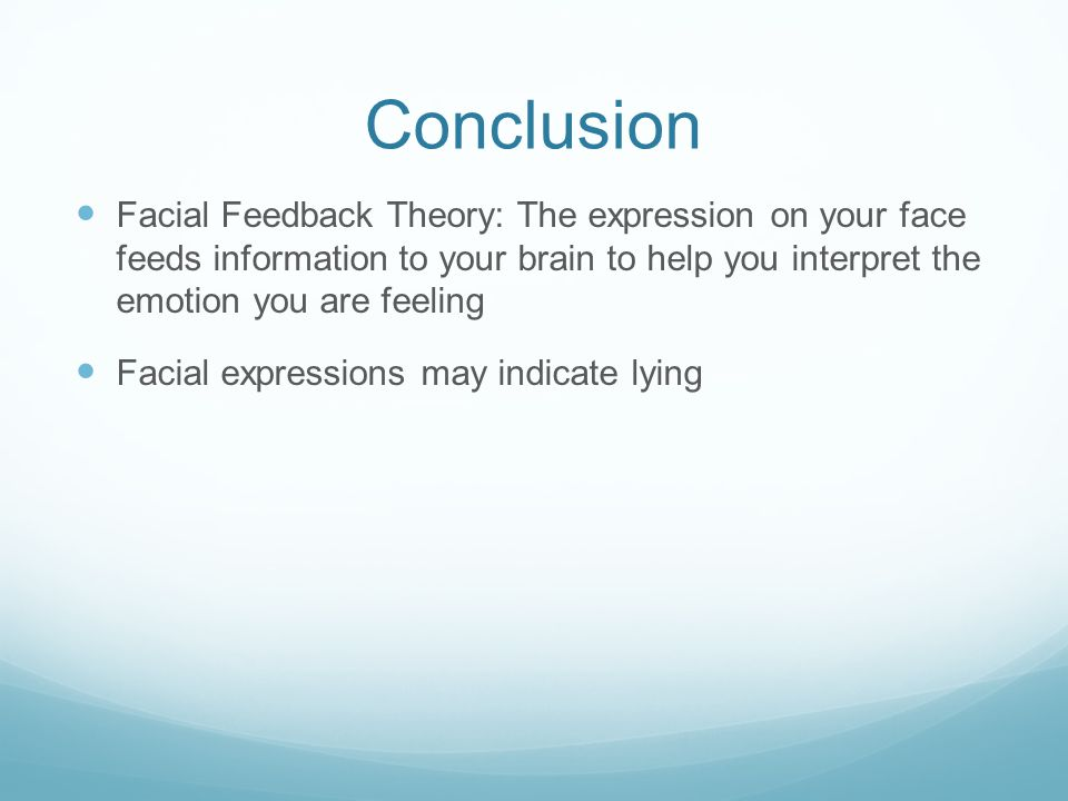 Conclusion Facial Feedback Theory: The expression on your face feeds information to your brain to help you interpret the emotion you are feeling.