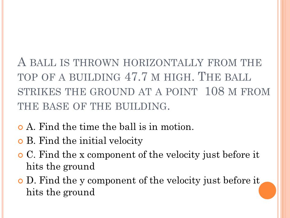 A ball is thrown horizontally from the top of a building 47. 7 m high
