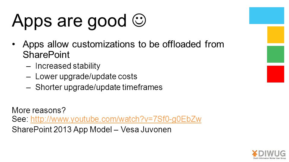 Apps are good  Apps allow customizations to be offloaded from SharePoint. Increased stability. Lower upgrade/update costs.