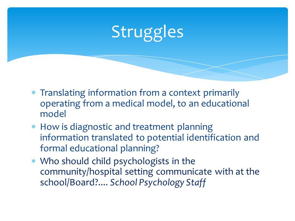 Struggles Translating information from a context primarily operating from a medical model, to an educational model.