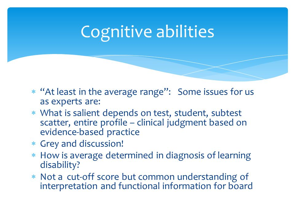 Cognitive abilities At least in the average range : Some issues for us as experts are: