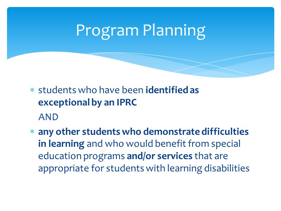 Program Planning students who have been identified as exceptional by an IPRC. AND.