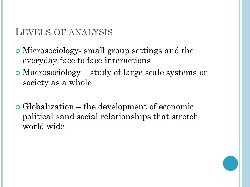Levels of analysis Microsociology- small group settings and the everyday face to face interactions.