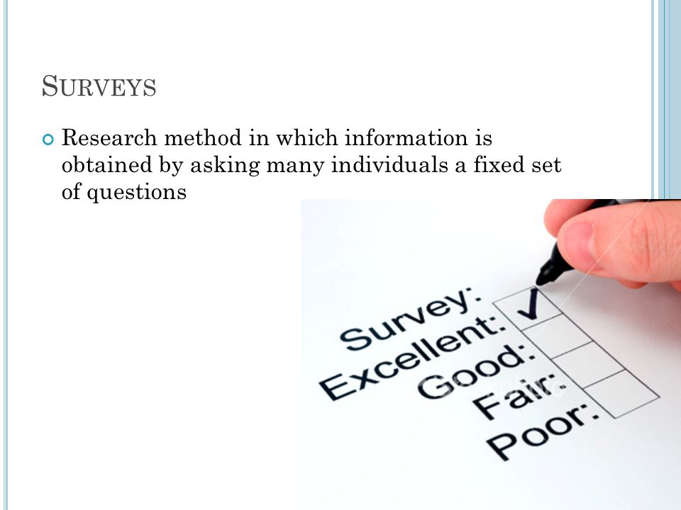 Surveys Research method in which information is obtained by asking many individuals a fixed set of questions.
