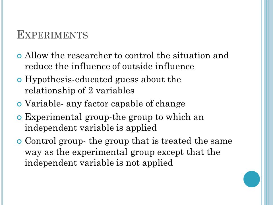 Experiments Allow the researcher to control the situation and reduce the influence of outside influence.