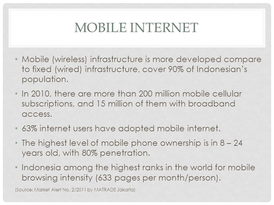Mobile internet Mobile (wireless) infrastructure is more developed compare to fixed (wired) infrastructure, cover 90% of Indonesian's population.