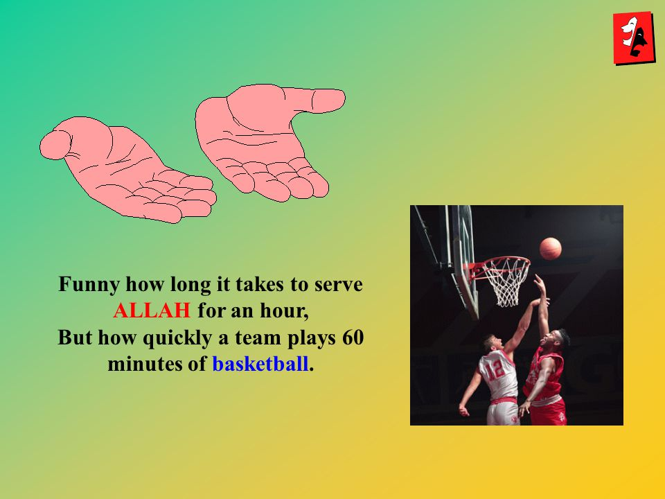 Funny how long it takes to serve ALLAH for an hour, But how quickly a team plays 60 minutes of basketball.
