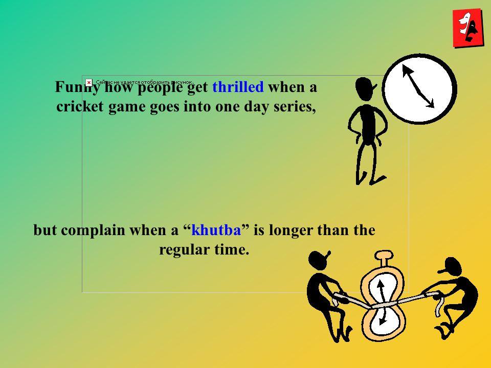 but complain when a khutba is longer than the regular time.