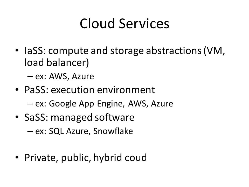 Cloud Services IaSS: compute and storage abstractions (VM, load balancer) ex: AWS, Azure. PaSS: execution environment.