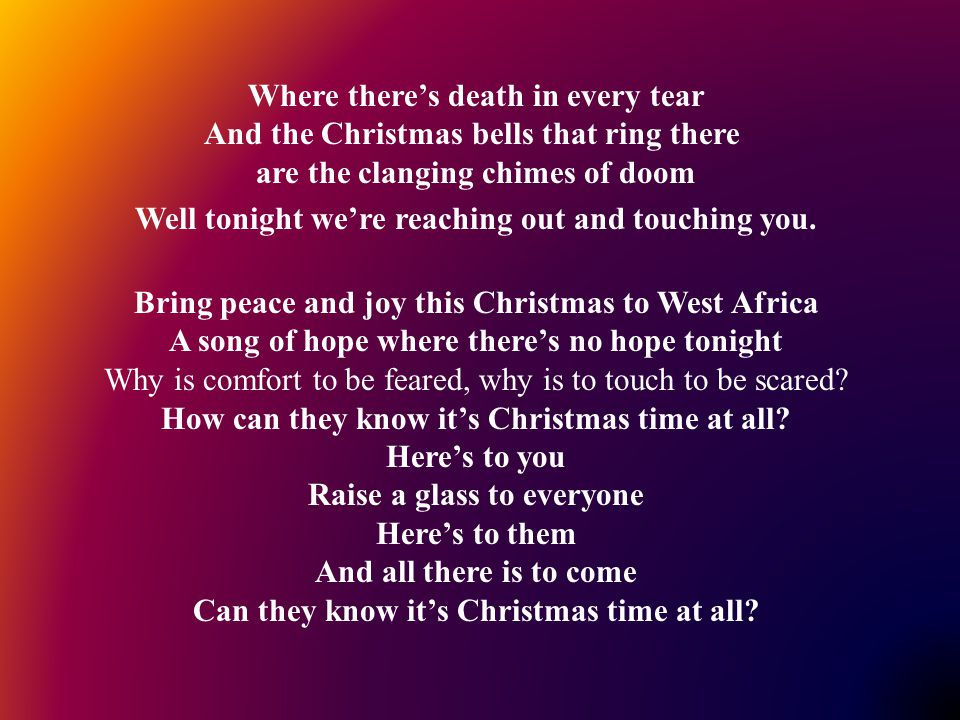 Where there's death in every tear And the Christmas bells that ring there are the clanging chimes of doom Well tonight we're reaching out and touching you.