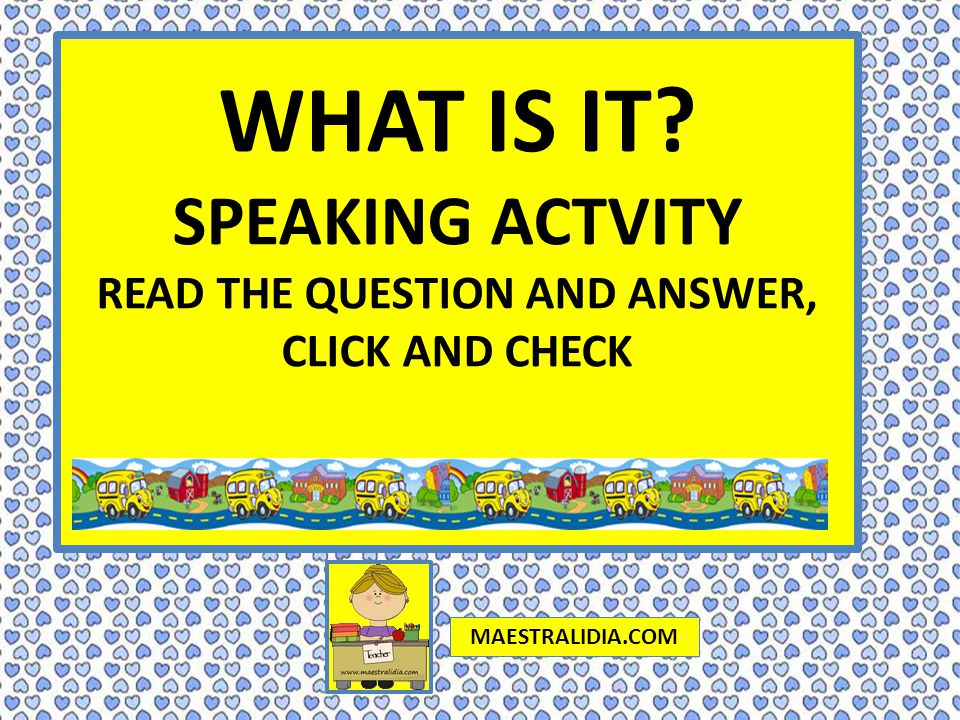 WHAT IS IT SPEAKING ACTVITY READ THE QUESTION AND ANSWER, CLICK AND CHECK