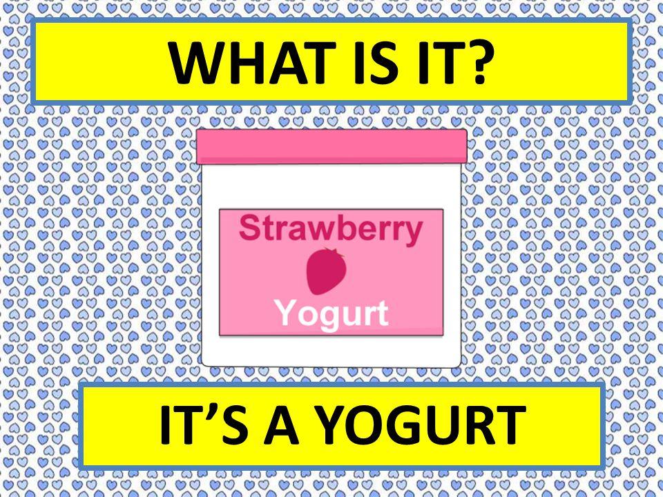 WHAT IS IT IT'S A YOGURT