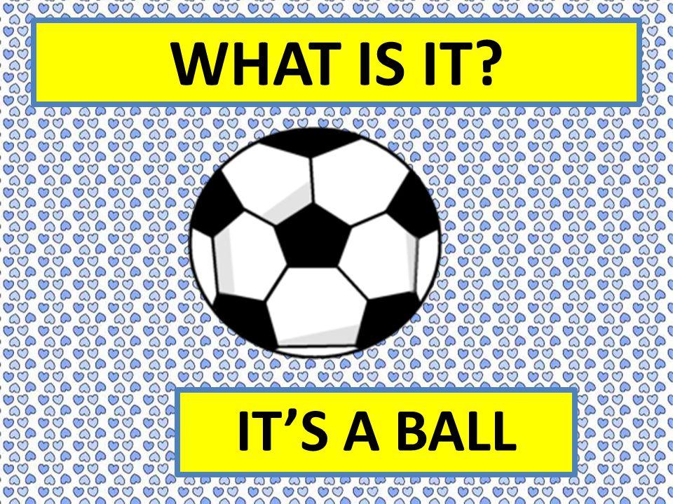 WHAT IS IT IT'S A BALL