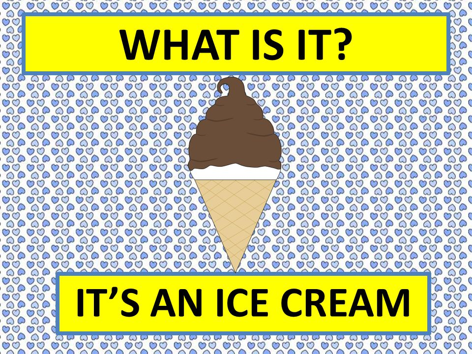 WHAT IS IT IT'S AN ICE CREAM