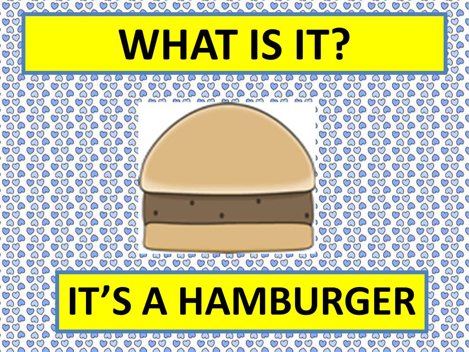 WHAT IS IT IT'S A HAMBURGER