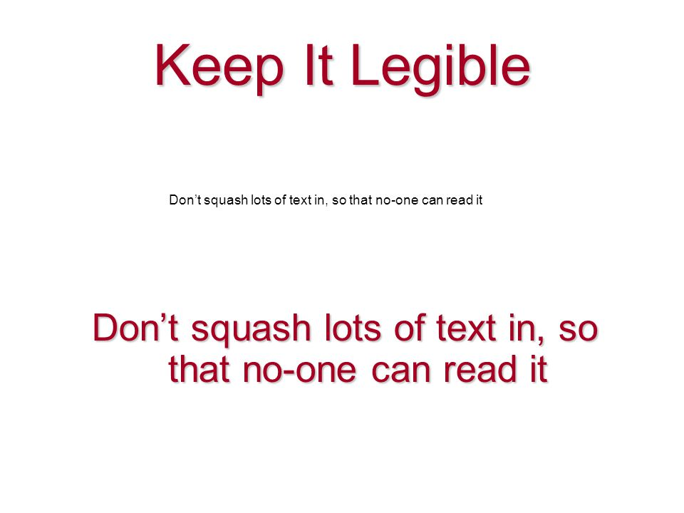 Don't squash lots of text in, so that no-one can read it