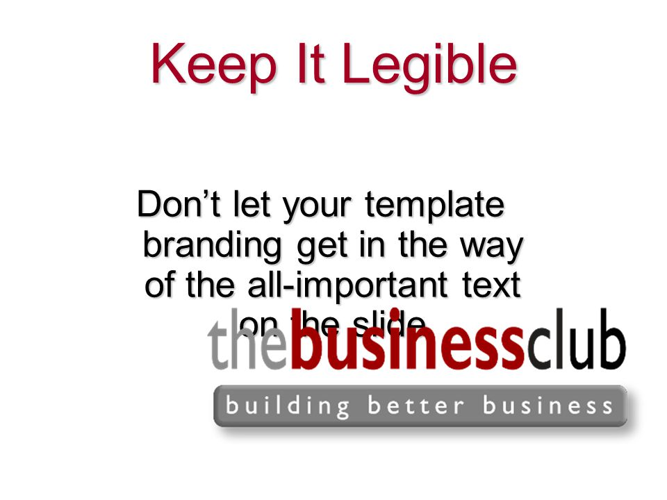 Keep It Legible Don't let your template branding get in the way of the all-important text on the slide.