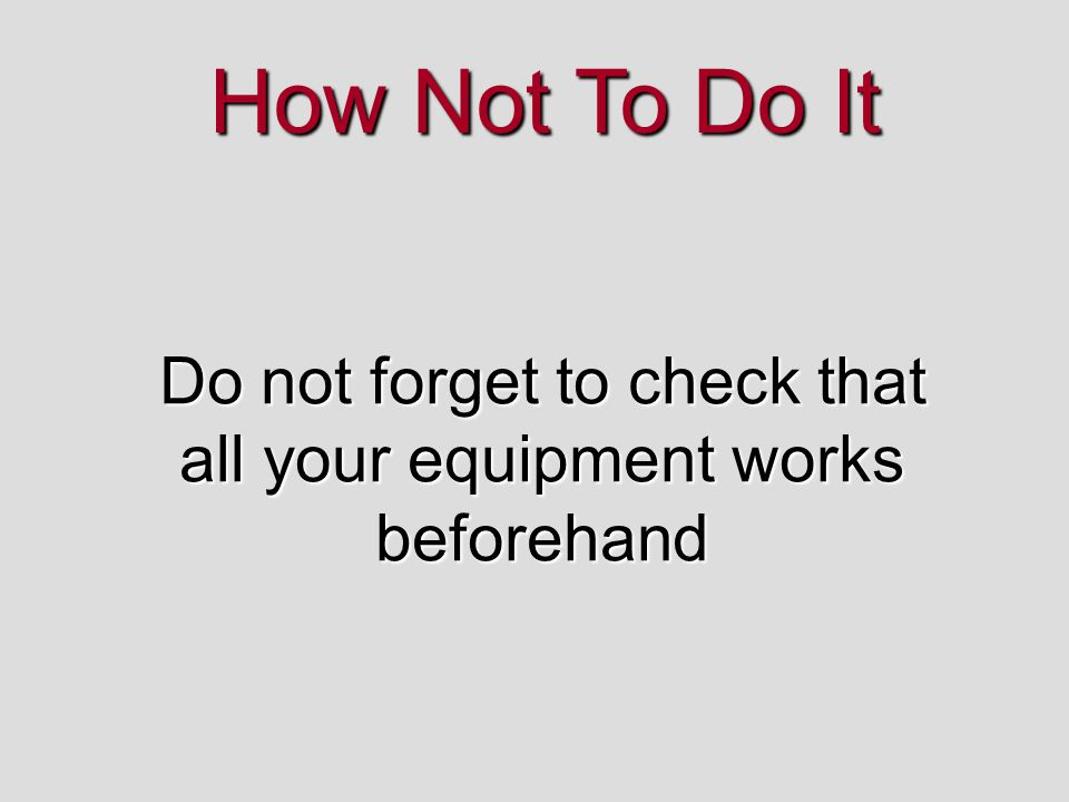Do not forget to check that all your equipment works beforehand