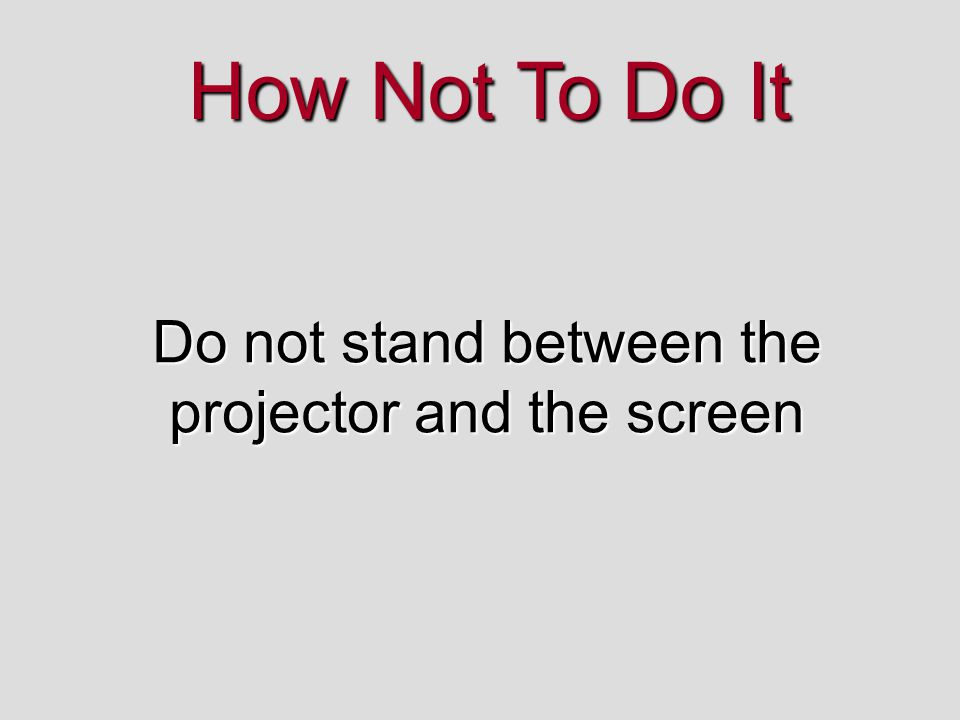 Do not stand between the projector and the screen