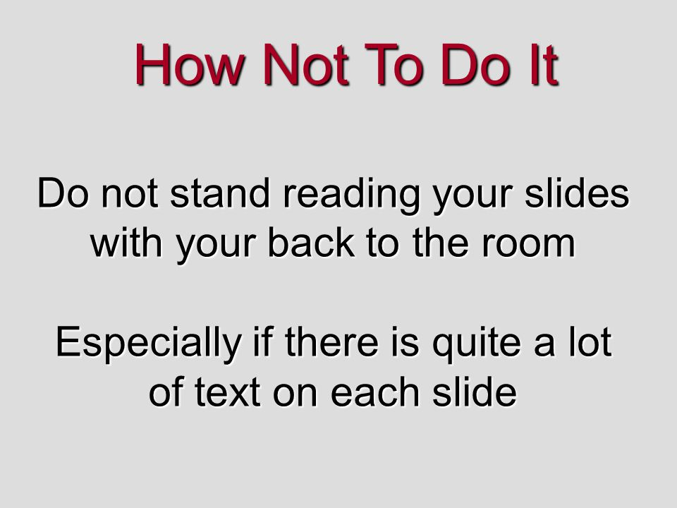 How Not To Do It Do not stand reading your slides with your back to the room.