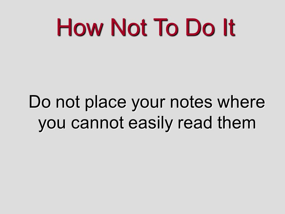Do not place your notes where you cannot easily read them