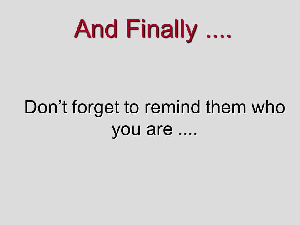 Don't forget to remind them who you are ....