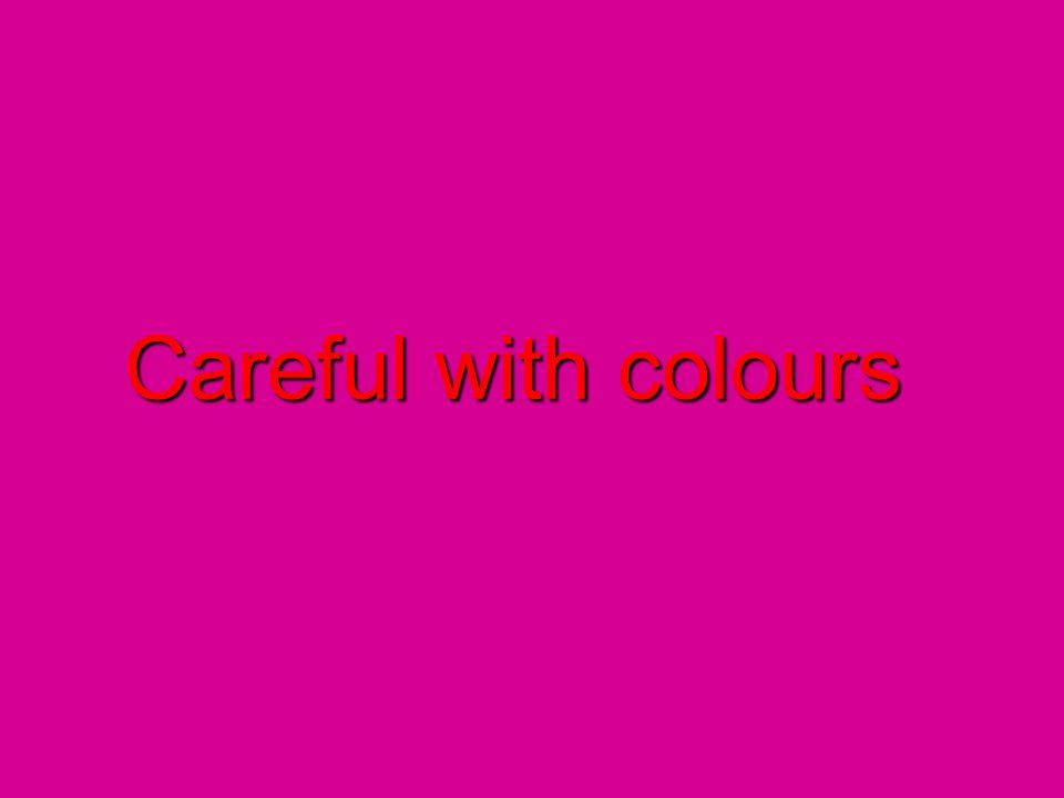 Careful with colours