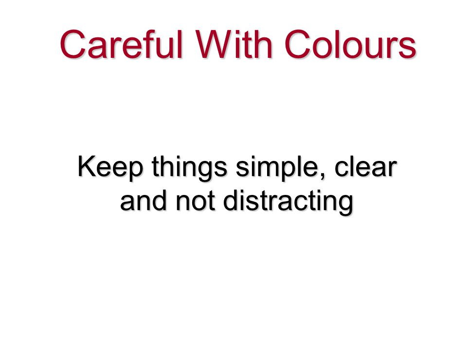 Keep things simple, clear and not distracting