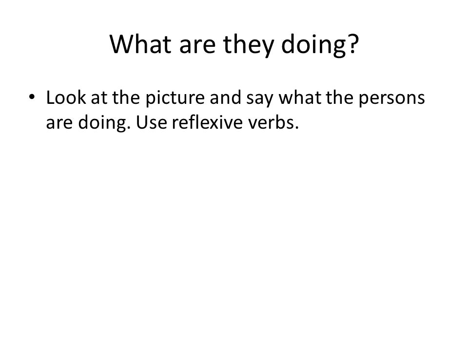What are they doing Look at the picture and say what the persons are doing. Use reflexive verbs.