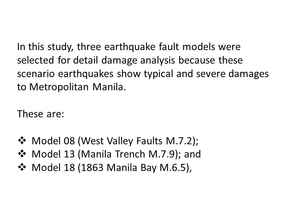 In this study, three earthquake fault models were selected for detail damage analysis because these scenario earthquakes show typical and severe damages to Metropolitan Manila.