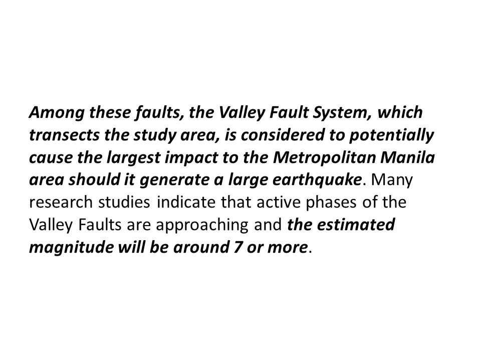 Among these faults, the Valley Fault System, which transects the study area, is considered to potentially cause the largest impact to the Metropolitan Manila area should it generate a large earthquake.