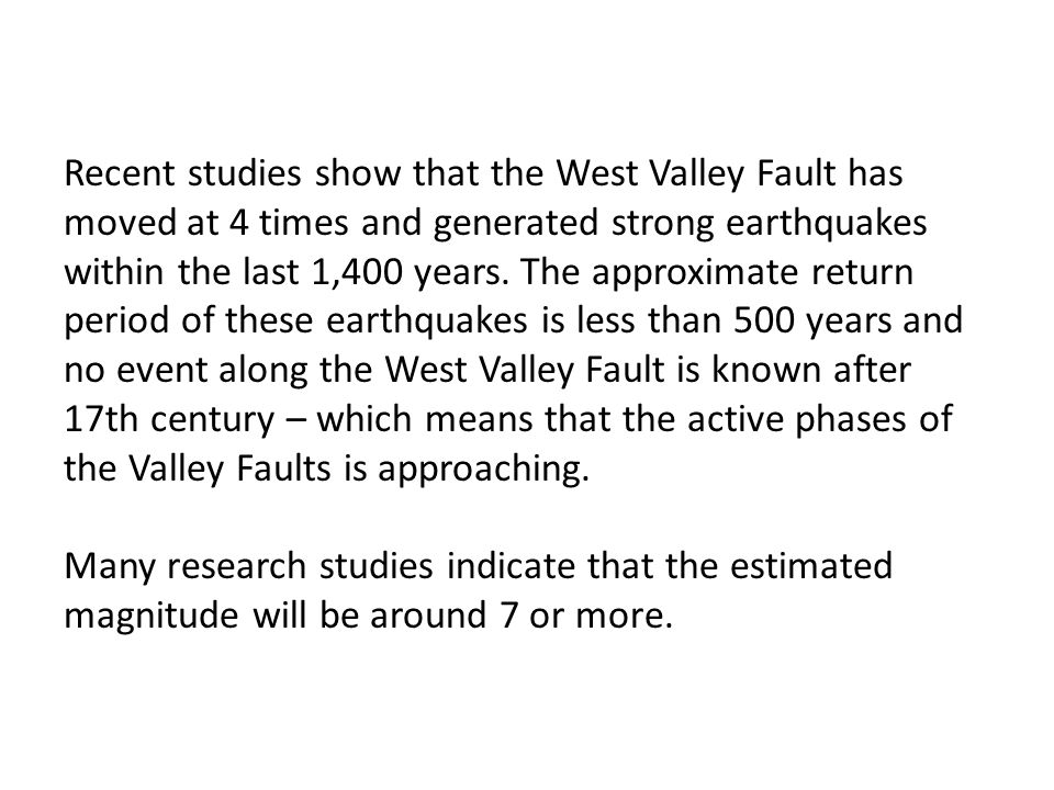Recent studies show that the West Valley Fault has moved at 4 times and generated strong earthquakes within the last 1,400 years. The approximate return period of these earthquakes is less than 500 years and no event along the West Valley Fault is known after 17th century – which means that the active phases of the Valley Faults is approaching.